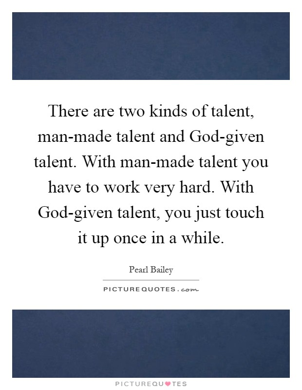 There are two kinds of talent, man-made talent and God-given talent. With man-made talent you have to work very hard. With God-given talent, you just touch it up once in a while Picture Quote #1