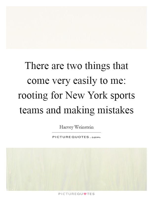 There are two things that come very easily to me: rooting for New York sports teams and making mistakes Picture Quote #1