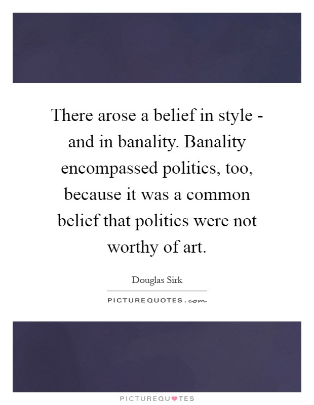 There arose a belief in style - and in banality. Banality encompassed politics, too, because it was a common belief that politics were not worthy of art Picture Quote #1