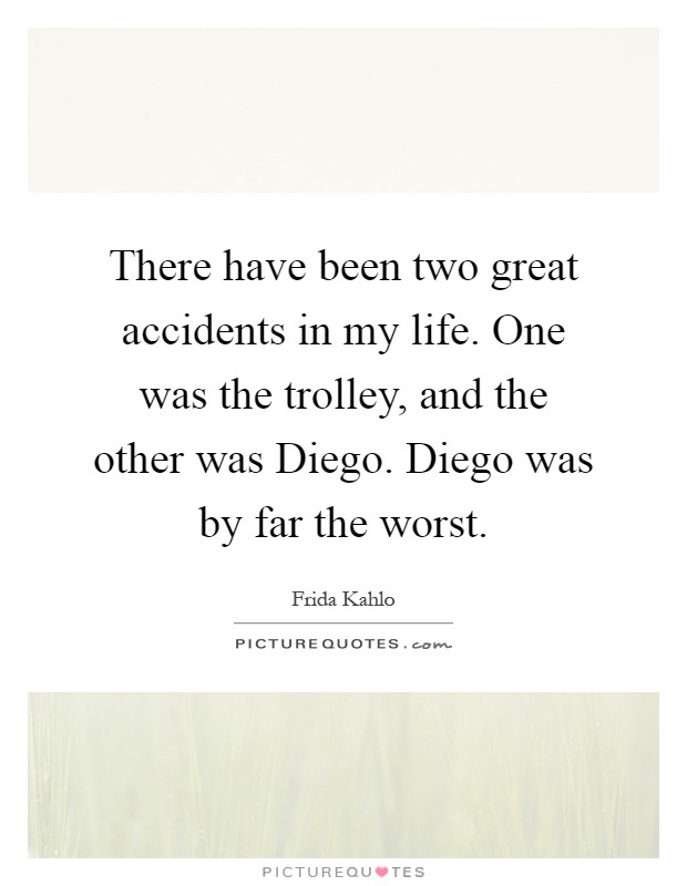 There have been two great accidents in my life. One was the trolley, and the other was Diego. Diego was by far the worst Picture Quote #1