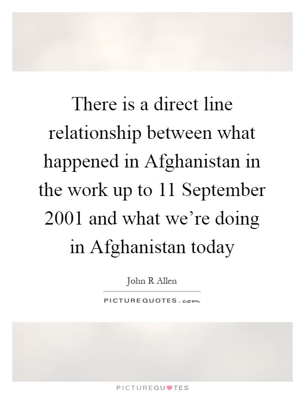 There is a direct line relationship between what happened in Afghanistan in the work up to 11 September 2001 and what we're doing in Afghanistan today Picture Quote #1
