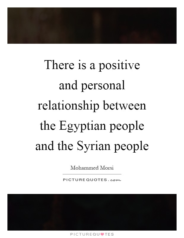 There is a positive and personal relationship between the Egyptian people and the Syrian people Picture Quote #1
