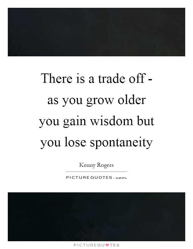 There is a trade off - as you grow older you gain wisdom but you lose spontaneity Picture Quote #1