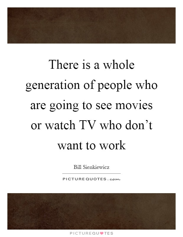 There is a whole generation of people who are going to see movies or watch TV who don't want to work Picture Quote #1