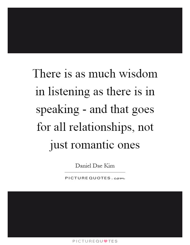 There is as much wisdom in listening as there is in speaking - and that goes for all relationships, not just romantic ones Picture Quote #1