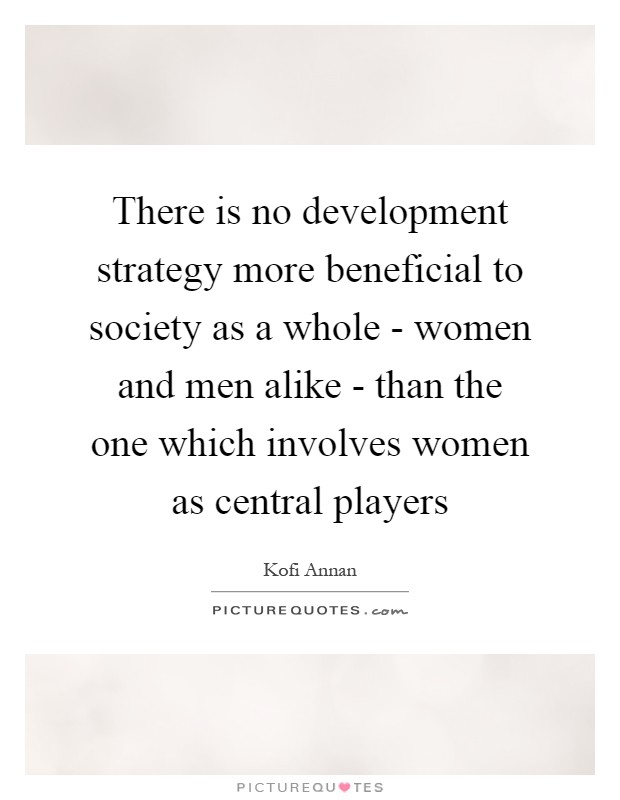 There is no development strategy more beneficial to society as a whole - women and men alike - than the one which involves women as central players Picture Quote #1
