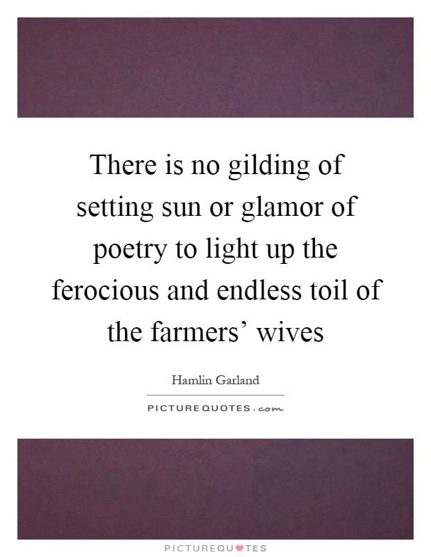 There is no gilding of setting sun or glamor of poetry to light up the ferocious and endless toil of the farmers' wives Picture Quote #1