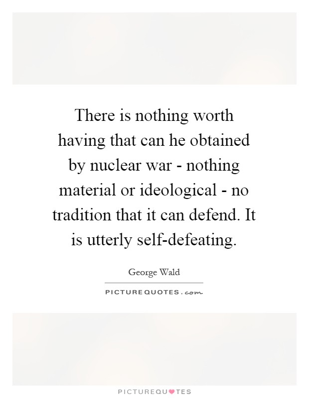 There is nothing worth having that can he obtained by nuclear war - nothing material or ideological - no tradition that it can defend. It is utterly self-defeating Picture Quote #1