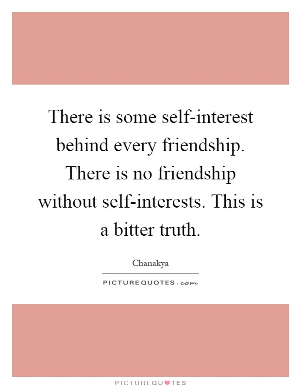 There is some self-interest behind every friendship. There is no friendship without self-interests. This is a bitter truth Picture Quote #1