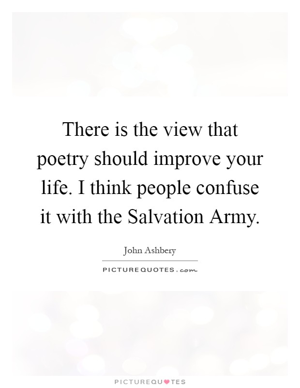 There is the view that poetry should improve your life. I think people confuse it with the Salvation Army Picture Quote #1