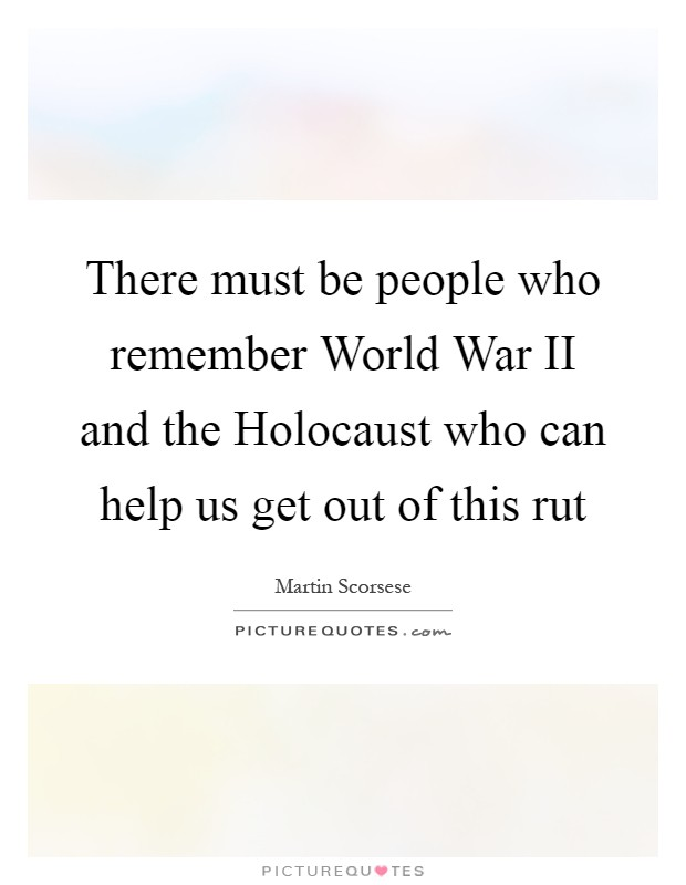 There must be people who remember World War II and the Holocaust who can help us get out of this rut Picture Quote #1