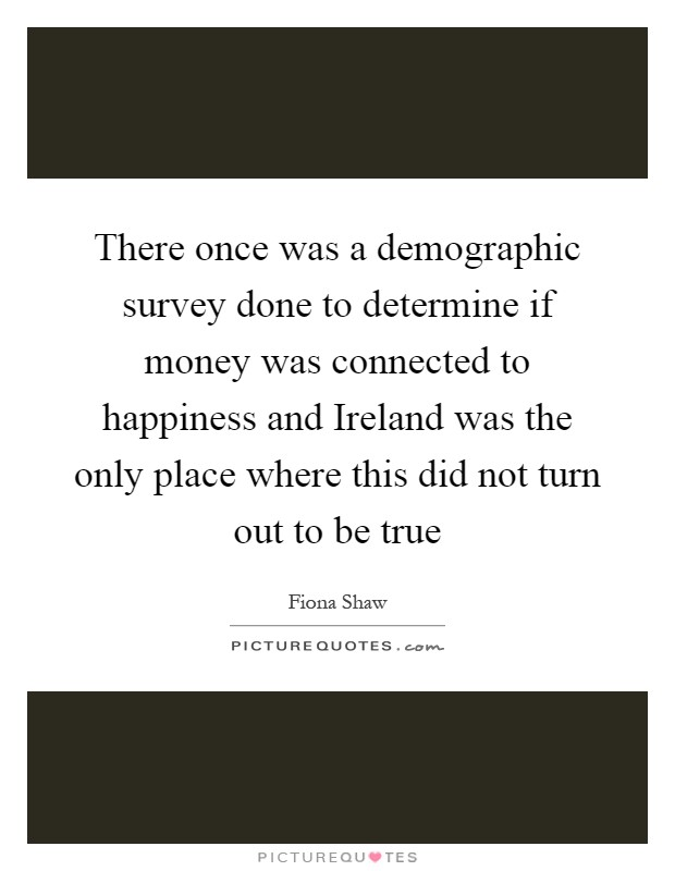 There once was a demographic survey done to determine if money was connected to happiness and Ireland was the only place where this did not turn out to be true Picture Quote #1
