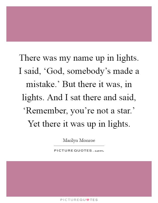 There was my name up in lights. I said, 'God, somebody's made a mistake.' But there it was, in lights. And I sat there and said, 'Remember, you're not a star.' Yet there it was up in lights Picture Quote #1