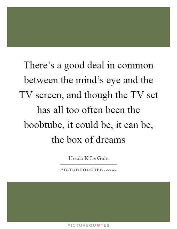 There's a good deal in common between the mind's eye and the TV screen, and though the TV set has all too often been the boobtube, it could be, it can be, the box of dreams Picture Quote #1