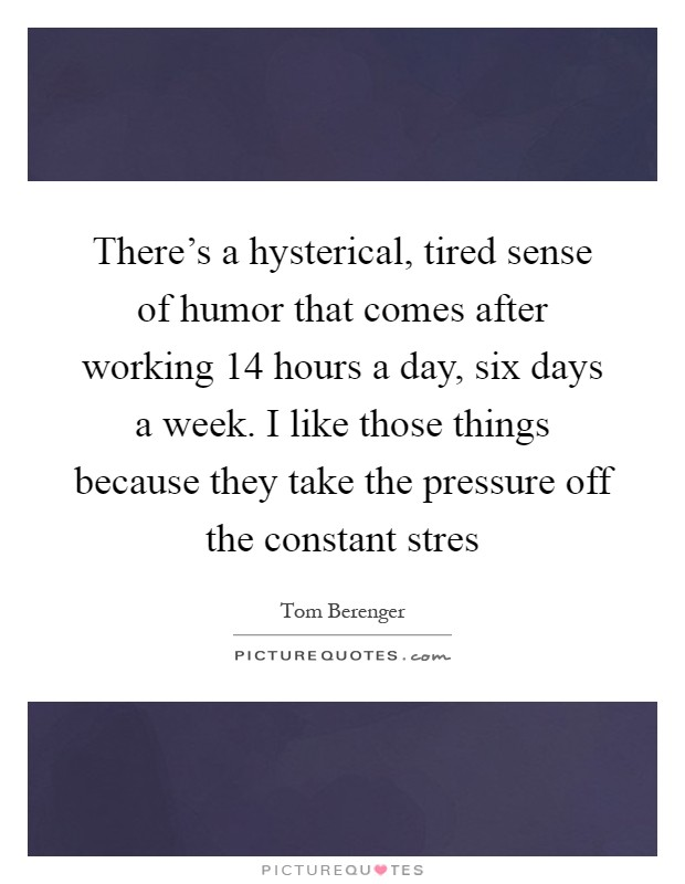 There's a hysterical, tired sense of humor that comes after working 14 hours a day, six days a week. I like those things because they take the pressure off the constant stres Picture Quote #1