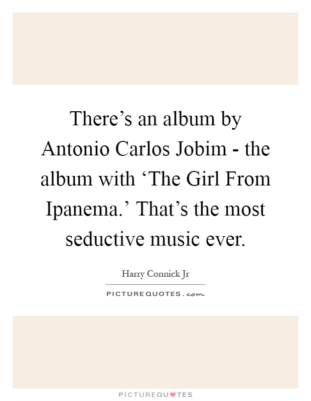 There's an album by Antonio Carlos Jobim - the album with 'The Girl From Ipanema.' That's the most seductive music ever Picture Quote #1