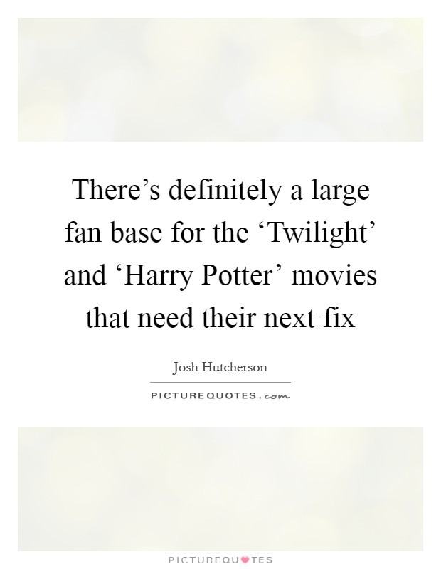 There's definitely a large fan base for the 'Twilight' and 'Harry Potter' movies that need their next fix Picture Quote #1