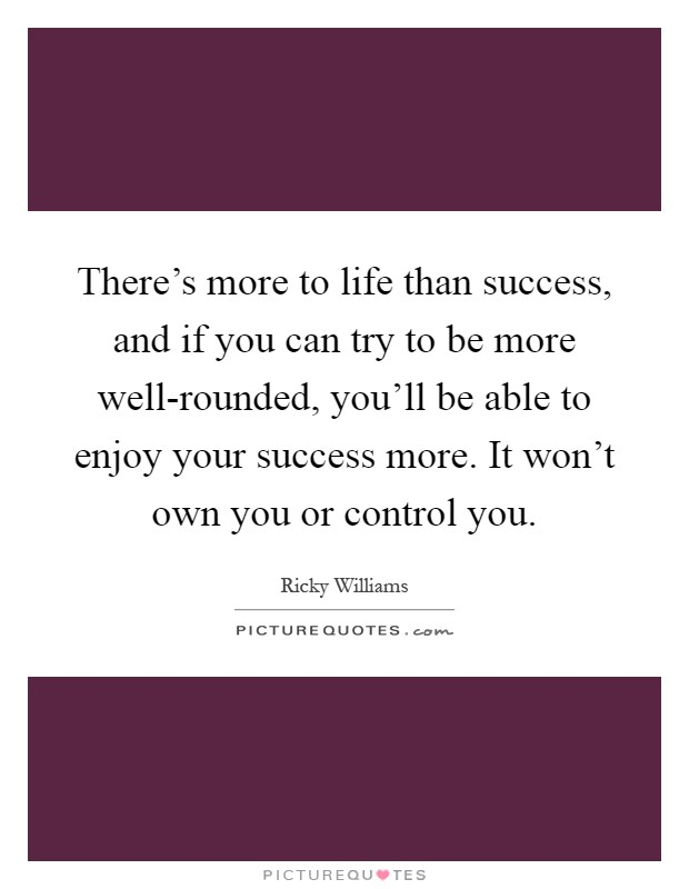 There's more to life than success, and if you can try to be more well-rounded, you'll be able to enjoy your success more. It won't own you or control you Picture Quote #1