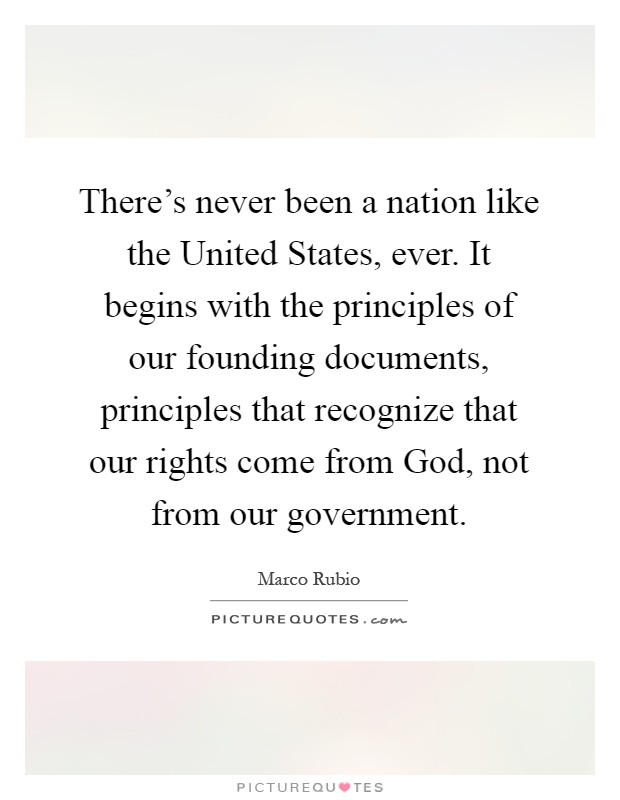 There's never been a nation like the United States, ever. It begins with the principles of our founding documents, principles that recognize that our rights come from God, not from our government Picture Quote #1