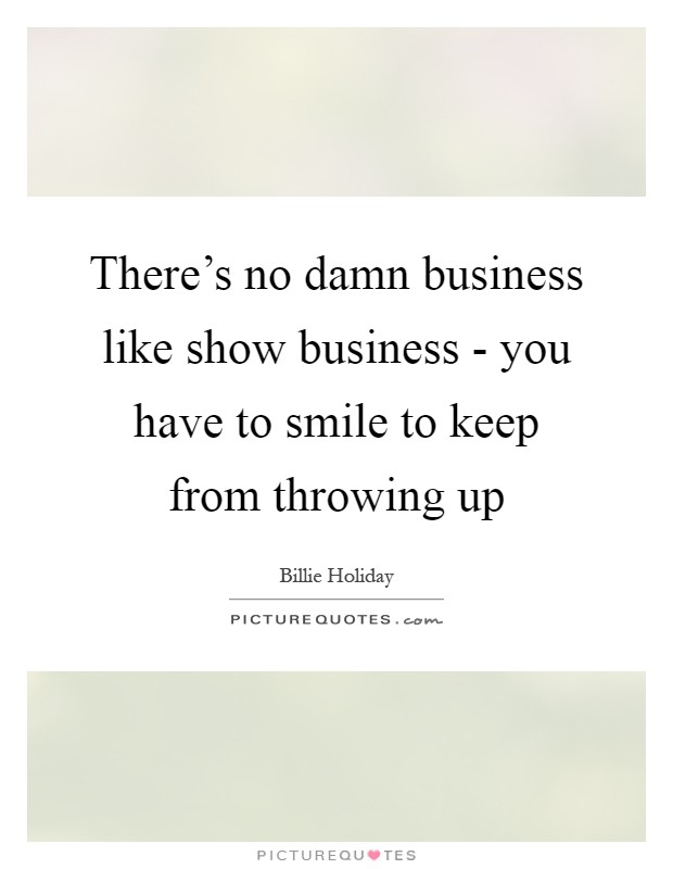 There's no damn business like show business - you have to smile to keep from throwing up Picture Quote #1