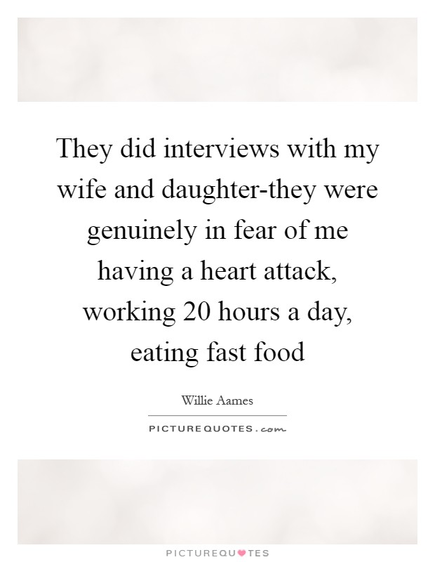 They did interviews with my wife and daughter-they were genuinely in fear of me having a heart attack, working 20 hours a day, eating fast food Picture Quote #1