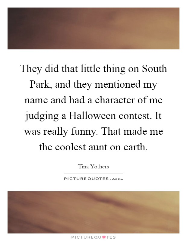 They did that little thing on South Park, and they mentioned my name and had a character of me judging a Halloween contest. It was really funny. That made me the coolest aunt on earth Picture Quote #1