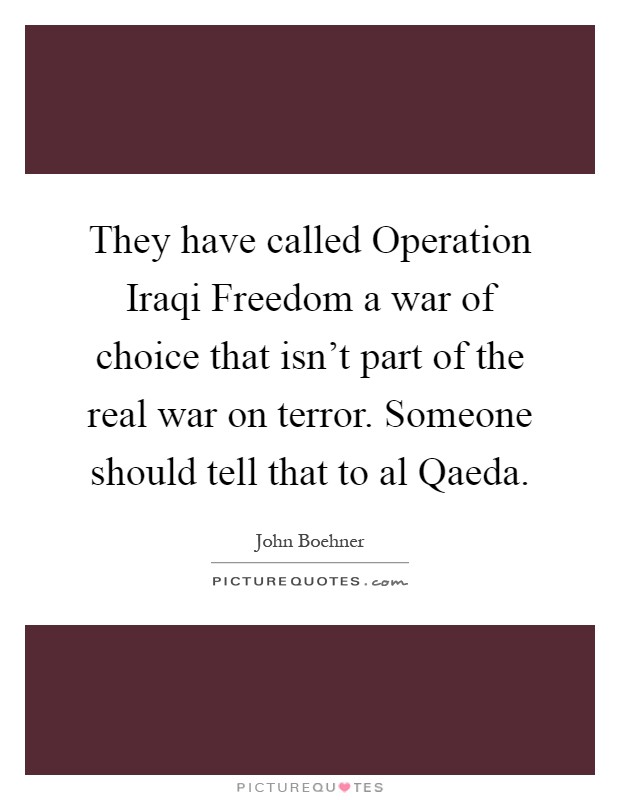 They have called Operation Iraqi Freedom a war of choice that isn't part of the real war on terror. Someone should tell that to al Qaeda Picture Quote #1