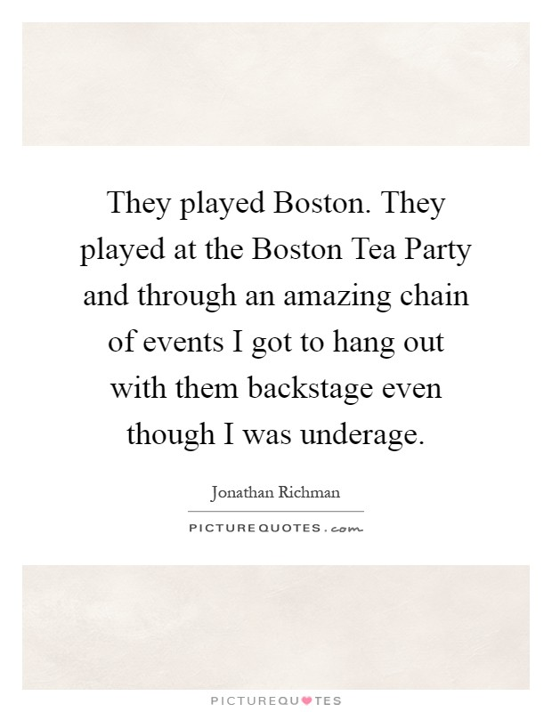 They played Boston. They played at the Boston Tea Party and through an amazing chain of events I got to hang out with them backstage even though I was underage Picture Quote #1