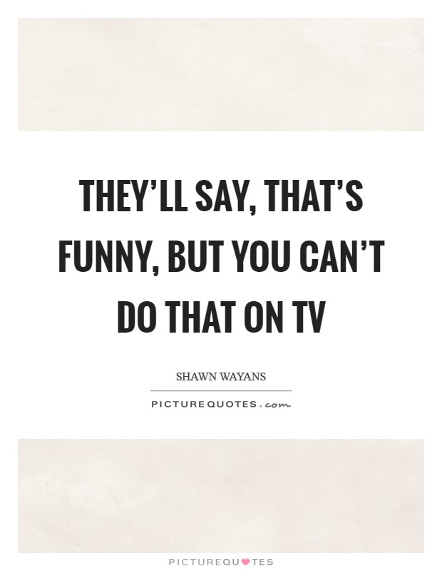 They'll say, That's funny, but you can't do that on TV Picture Quote #1