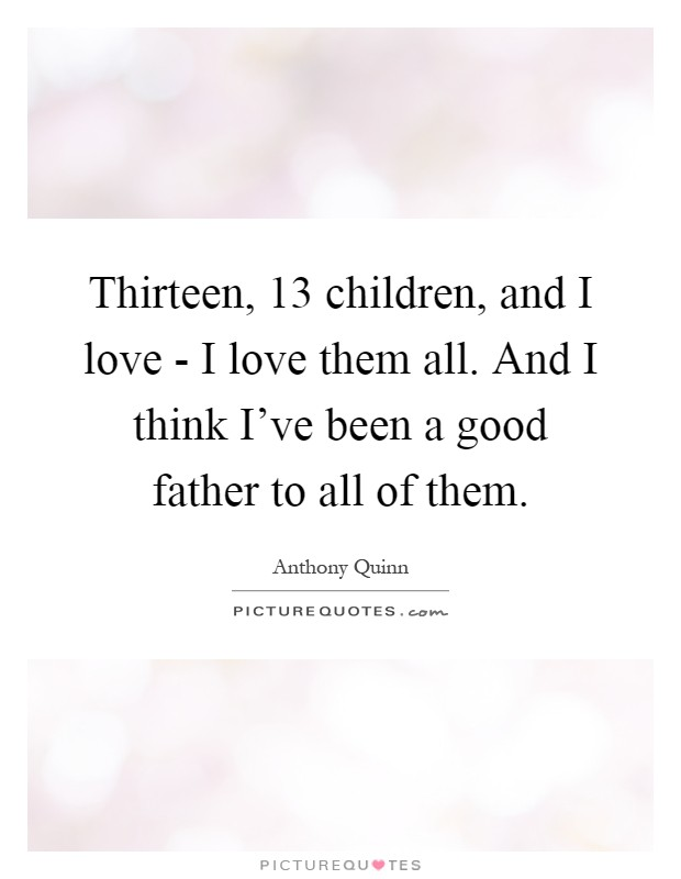 Thirteen, 13 children, and I love - I love them all. And I think I've been a good father to all of them Picture Quote #1