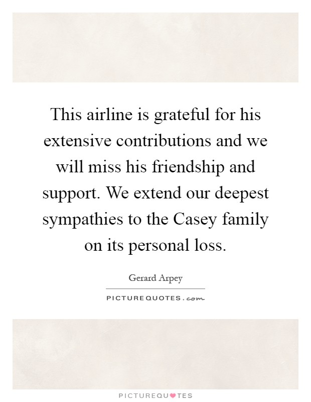 This airline is grateful for his extensive contributions and we will miss his friendship and support. We extend our deepest sympathies to the Casey family on its personal loss Picture Quote #1