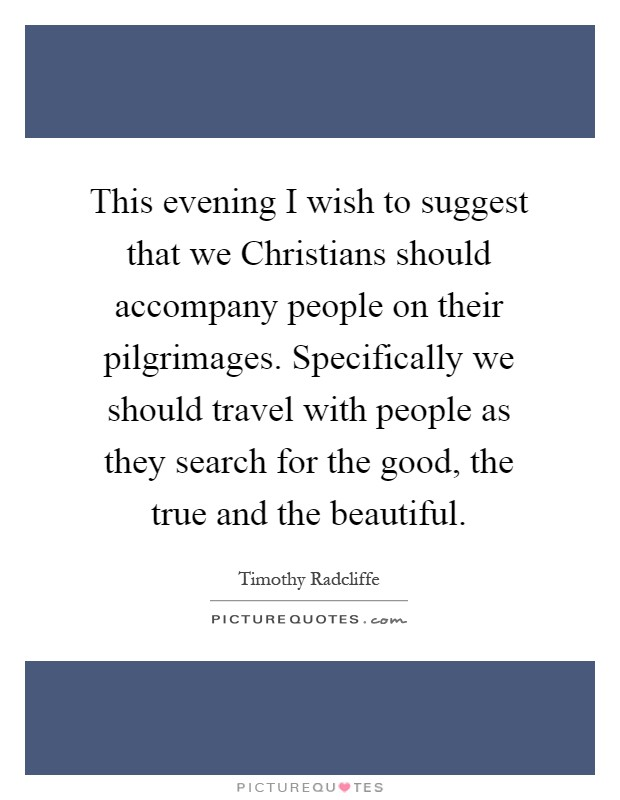 This evening I wish to suggest that we Christians should accompany people on their pilgrimages. Specifically we should travel with people as they search for the good, the true and the beautiful Picture Quote #1
