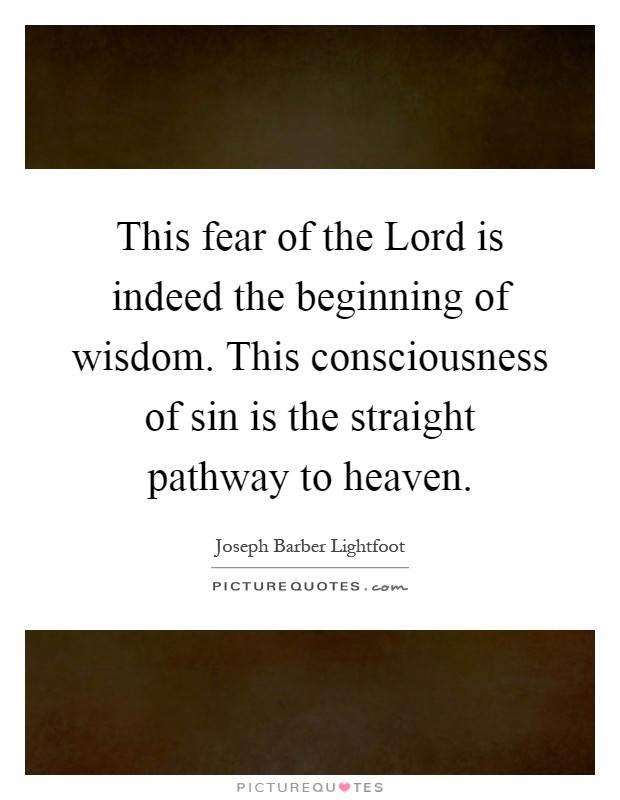 This fear of the Lord is indeed the beginning of wisdom. This consciousness of sin is the straight pathway to heaven Picture Quote #1