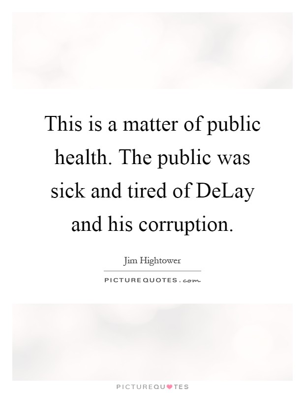 This is a matter of public health. The public was sick and tired of DeLay and his corruption Picture Quote #1