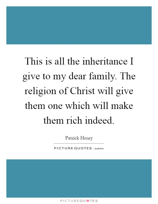 This is all the inheritance I give to my dear family. The religion of Christ will give them one which will make them rich indeed Picture Quote #1