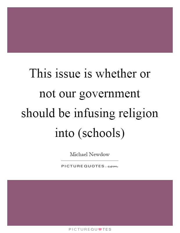 This issue is whether or not our government should be infusing religion into (schools) Picture Quote #1