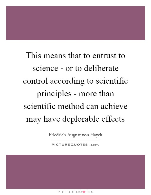 This means that to entrust to science - or to deliberate control according to scientific principles - more than scientific method can achieve may have deplorable effects Picture Quote #1