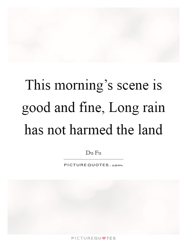 This morning's scene is good and fine, Long rain has not harmed the land Picture Quote #1