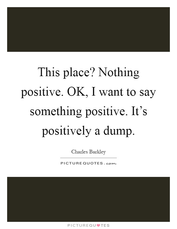 This place? Nothing positive. OK, I want to say something positive. It's positively a dump Picture Quote #1