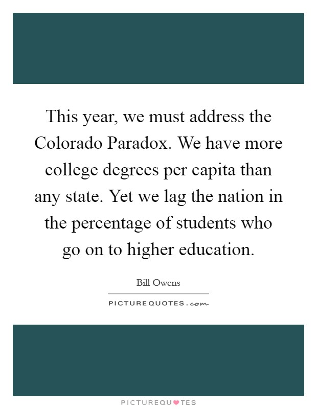 This year, we must address the Colorado Paradox. We have more college degrees per capita than any state. Yet we lag the nation in the percentage of students who go on to higher education Picture Quote #1