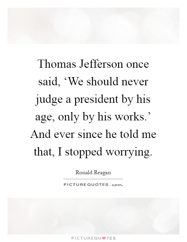 Thomas Jefferson once said, 'We should never judge a president by his age, only by his works.' And ever since he told me that, I stopped worrying Picture Quote #1