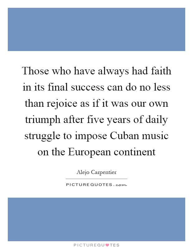 Those who have always had faith in its final success can do no less than rejoice as if it was our own triumph after five years of daily struggle to impose Cuban music on the European continent Picture Quote #1