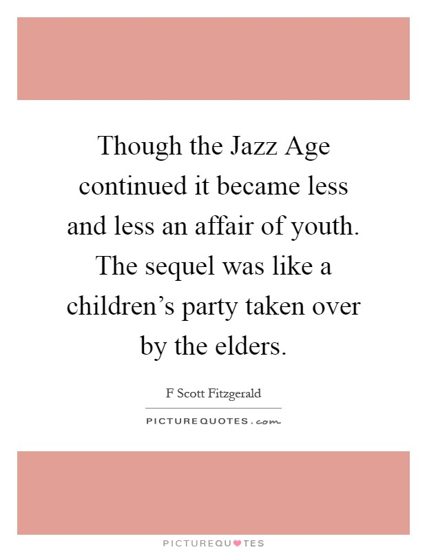 Though the Jazz Age continued it became less and less an affair of youth. The sequel was like a children's party taken over by the elders Picture Quote #1