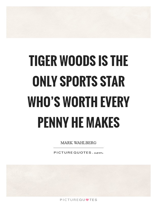 Tiger Woods is the only sports star who's worth every penny he makes Picture Quote #1