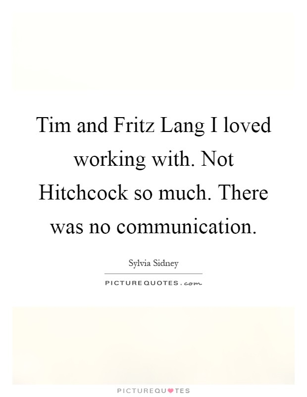 Tim and Fritz Lang I loved working with. Not Hitchcock so much. There was no communication Picture Quote #1