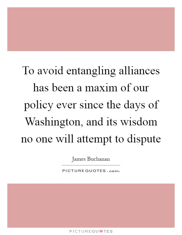 To avoid entangling alliances has been a maxim of our policy ever since the days of Washington, and its wisdom no one will attempt to dispute Picture Quote #1