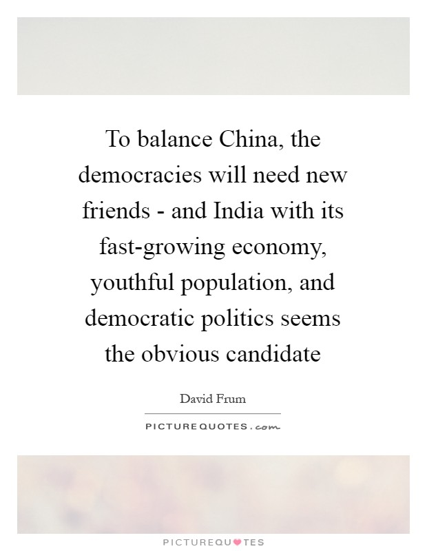 To balance China, the democracies will need new friends - and India with its fast-growing economy, youthful population, and democratic politics seems the obvious candidate Picture Quote #1