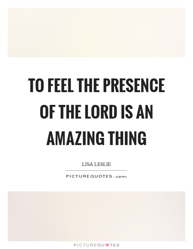 To feel the presence of the Lord is an amazing thing Picture Quote #1