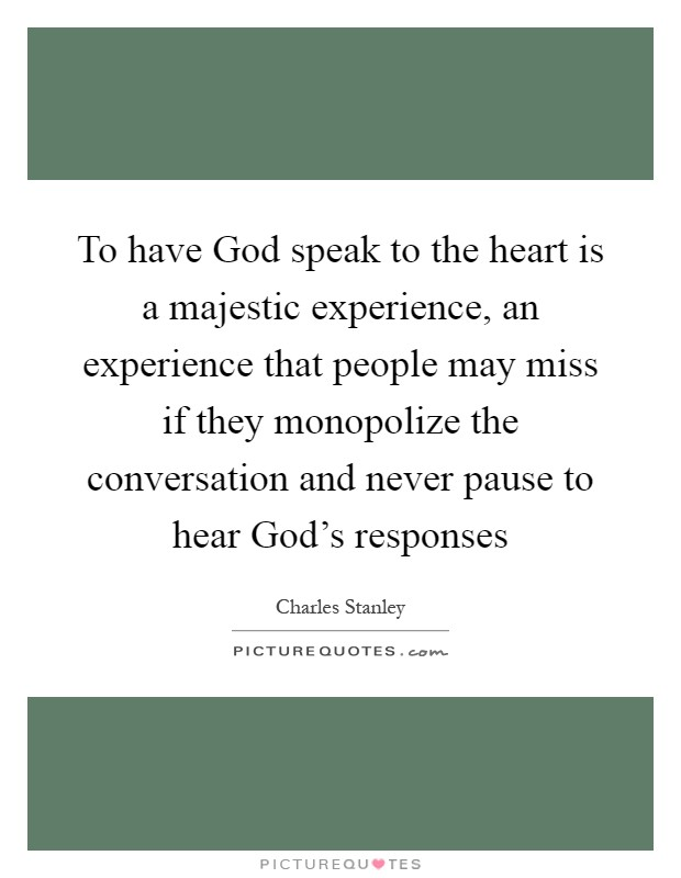 To have God speak to the heart is a majestic experience, an experience that people may miss if they monopolize the conversation and never pause to hear God's responses Picture Quote #1