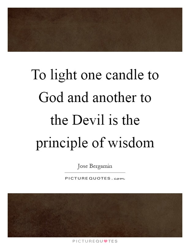 To light one candle to God and another to the Devil is the principle of wisdom Picture Quote #1